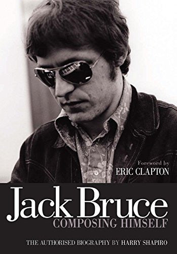 Jack Bruce: Composing Himself, by Harry Shapiro (The Authorized Biography)