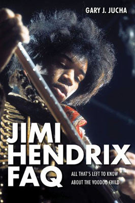 Jimi Hendrix FAQ: All That's Left to Know About the Voodoo Child, by Gary J. Jucha