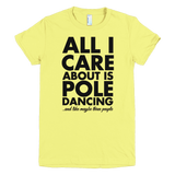 All I Care About is Pole Dancing - Womens T-Shirt