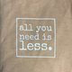 all you need is less. T-Shirt - Unisex ADULT - various colors