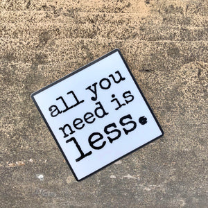"all you need is less. - sticker 3"" x 2"""