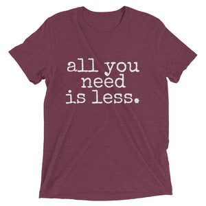 all you need is less. - Unisex T-shirt - Made to Order