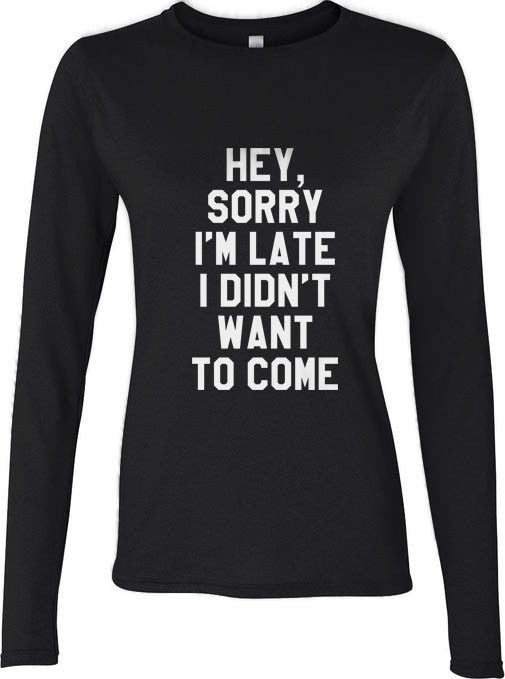Hey Sorry I`m Late I Didn`t Want To Come Long sleeve T-shirt for Women - Meh. Geek - 2