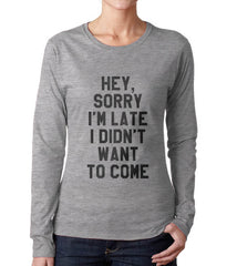 Hey Sorry I`m Late I Didn`t Want To Come Long sleeve T-shirt for Women - Meh. Geek - 3