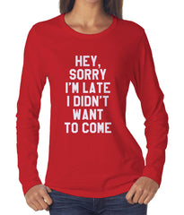 Hey Sorry I`m Late I Didn`t Want To Come Long sleeve T-shirt for Women - Meh. Geek - 1