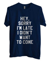 Hey Sorry I`m Late I didn`t Want To Come T-shirt Men