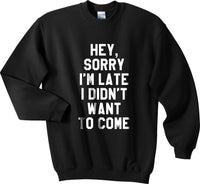 Hey Sorry I`m Late I Didn`t Want To Come Unisex Crewneck Sweatshirt - Meh. Geek