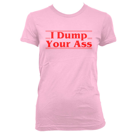 I Dump Your Ass Women T-shirt / Tee