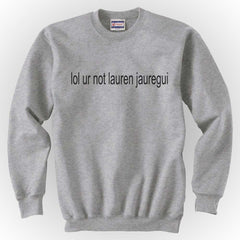 Lol Ur Not Lauren Jauregui Crewneck Sweatshirt - Meh. Geek - 4