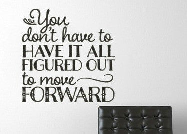 You Don't Have to Have It All Figured Out To Move Forward Motivational Vinyl Wall Decal Sticker
