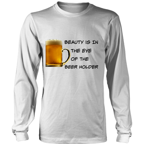 Beauty Is In The Eye of The Beer Holder - Long Sleeve Tee