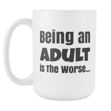 Being an Adult is The Worse 15oz Mug