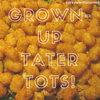 Grown-Up Tater Tots! (Styrofoam Tray Not Included)