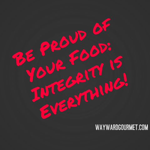 Be Proud of Your Food | Integrity is Everything | Wayward Gourmet | Blog
