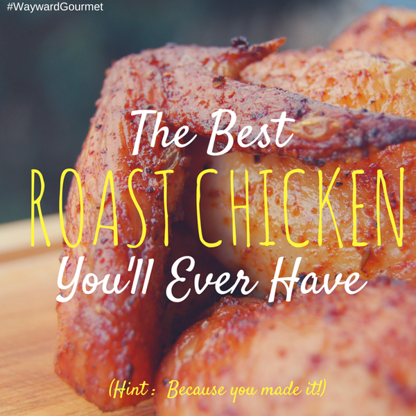 Wayward Gourmet The Best Roast Chicken You'll Ever Have!