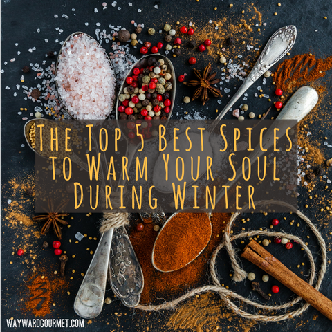 The Top 5 Best Spices to Warm Your Soul During Winter | Wayward Gourmet