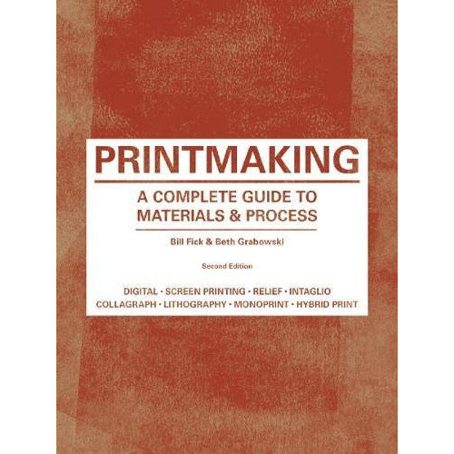 Printmaking: A Complete Guide to Materials & Process - Bill Fick & Beth Grabowski - Arnolfini Bookshop