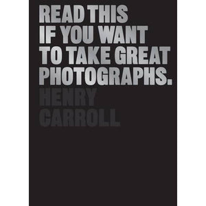 Read This if You Want to Take Great Photographs - Henry Carroll - Arnolfini Bookshop