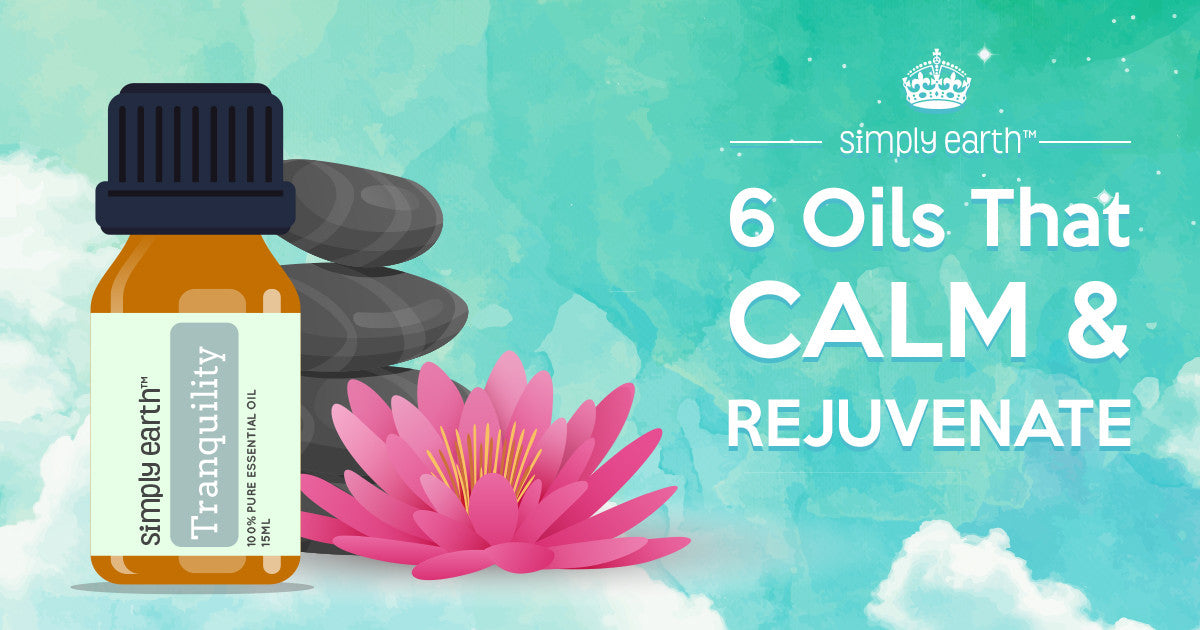 6 Essential Oils That Calm and Rejuvenate