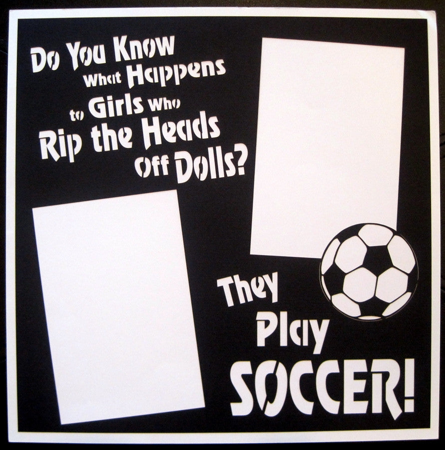 Soccer - GIRLS WHO RIP THE HEADS OFF THEIR DOLLS  - 12x12 Laser Die Cut Scrapbook Page - Inspiration Station Scrapbook Store & Retreat