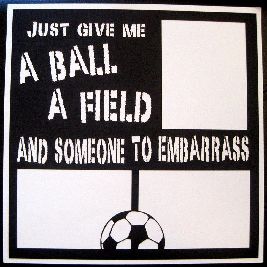 Soccer - GIVE ME A BALL AND A FIELD  - 12x12 Laser Die Cut Scrapbook Page - Inspiration Station Scrapbook Store & Retreat
