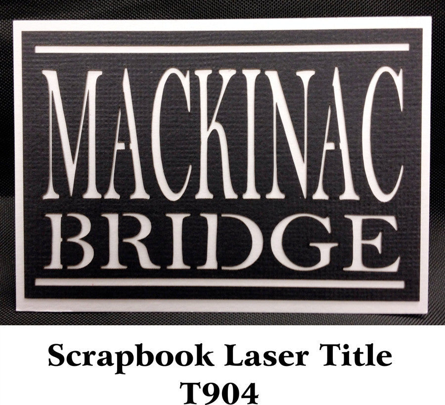 Mackinac Bridge Scrapbook Laser Title T904 - Inspiration Station Scrapbook Store & Retreat