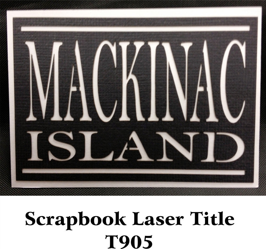 Mackinac Island Scrapbook Laser Title T905 - Inspiration Station Scrapbook Store & Retreat