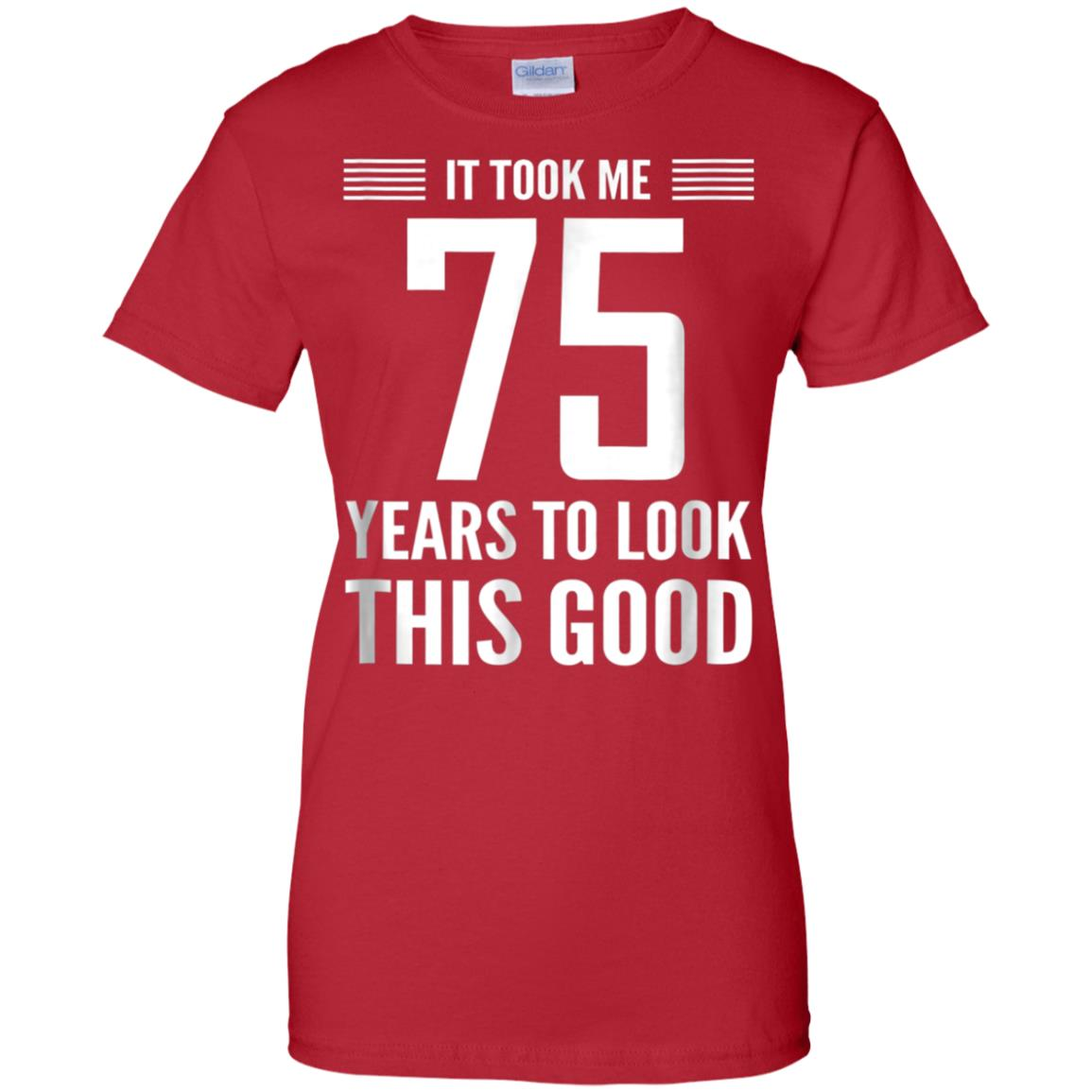 75th Birthday T Shirt Took Me 75 Years Look This Good