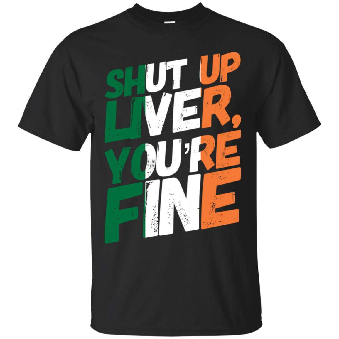 Shut Up Liver, You're Fine Feast of Saint Patrick Day Tshirt 99promocode