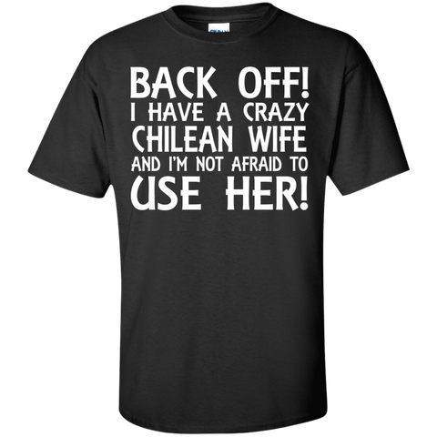 BACK OFF ! I HAVE A CRAZY CHILEAN WIFE AND I'M NOT AFRAID TO USE HER! SHIRT