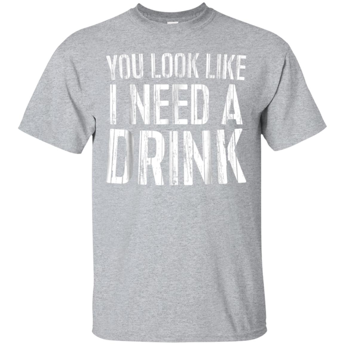 You Look Like I Need A Drink T-Shirt Drinking Gift Shirt 99promocode