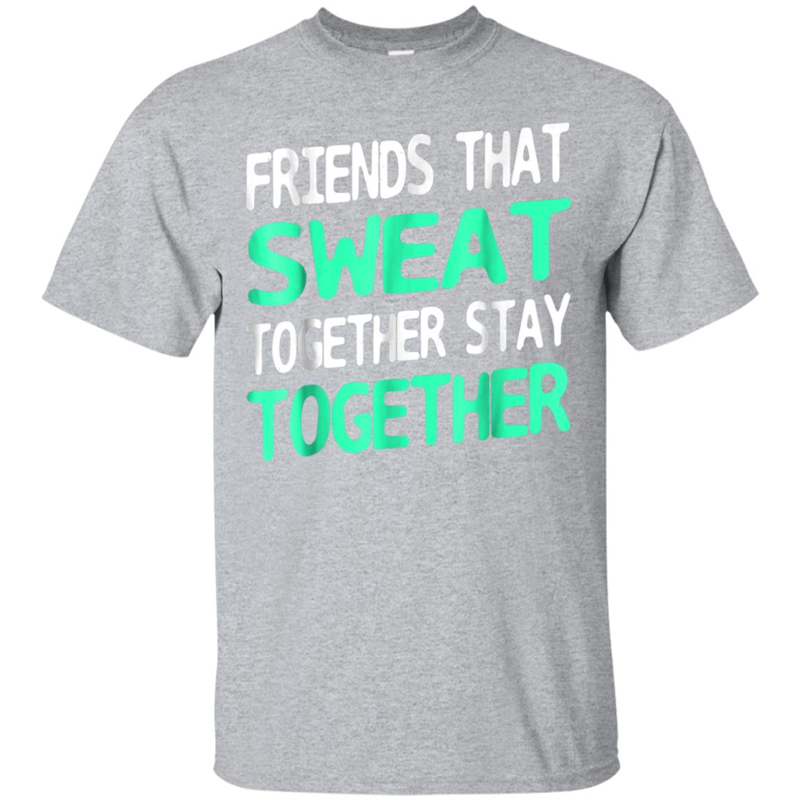 Friends That Sweat Together Stay Together TShirt Sport Worko 99promocode