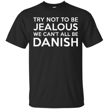 try not to be jealous we can't all be danish