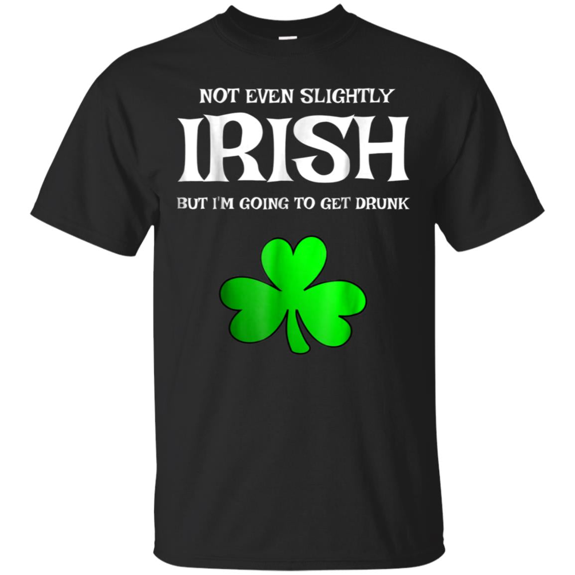 Not Even Slightly Irish But I'm Going To Get Drunk T-Shirt 99promocode