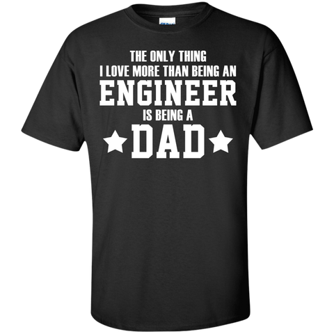 THE ONLY THING I LOVE MORE THAN BEING AN ENGINEER IS BEING A DAD