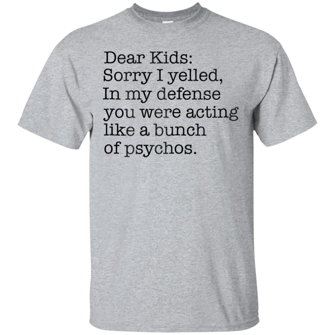 Dear Kids Sorry I Yelled Acting Like A Bunch Of Psychos Tees 99promocode