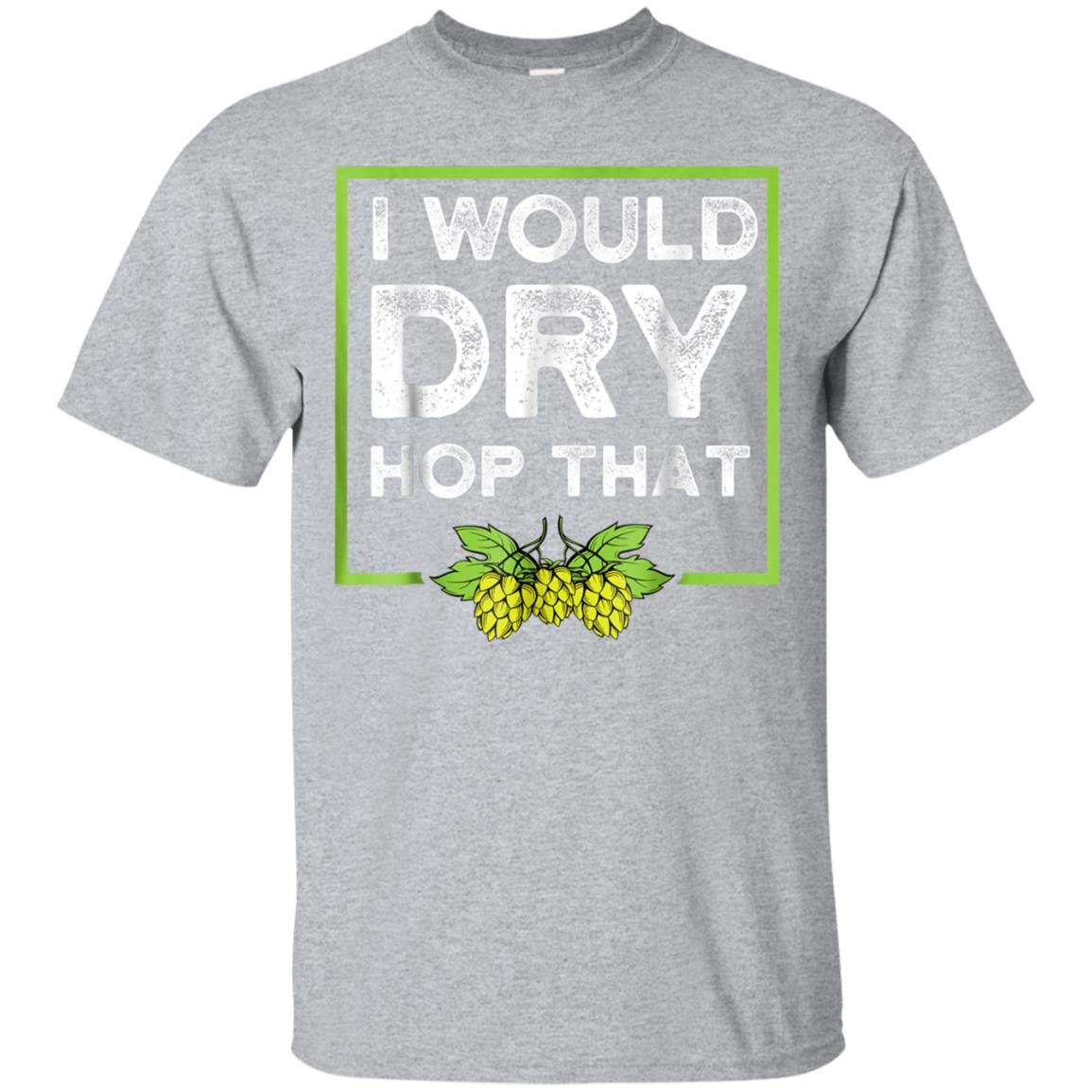 Craft Beer Drinking Shirt - I Would Dry Hop That Shirt 99promocode