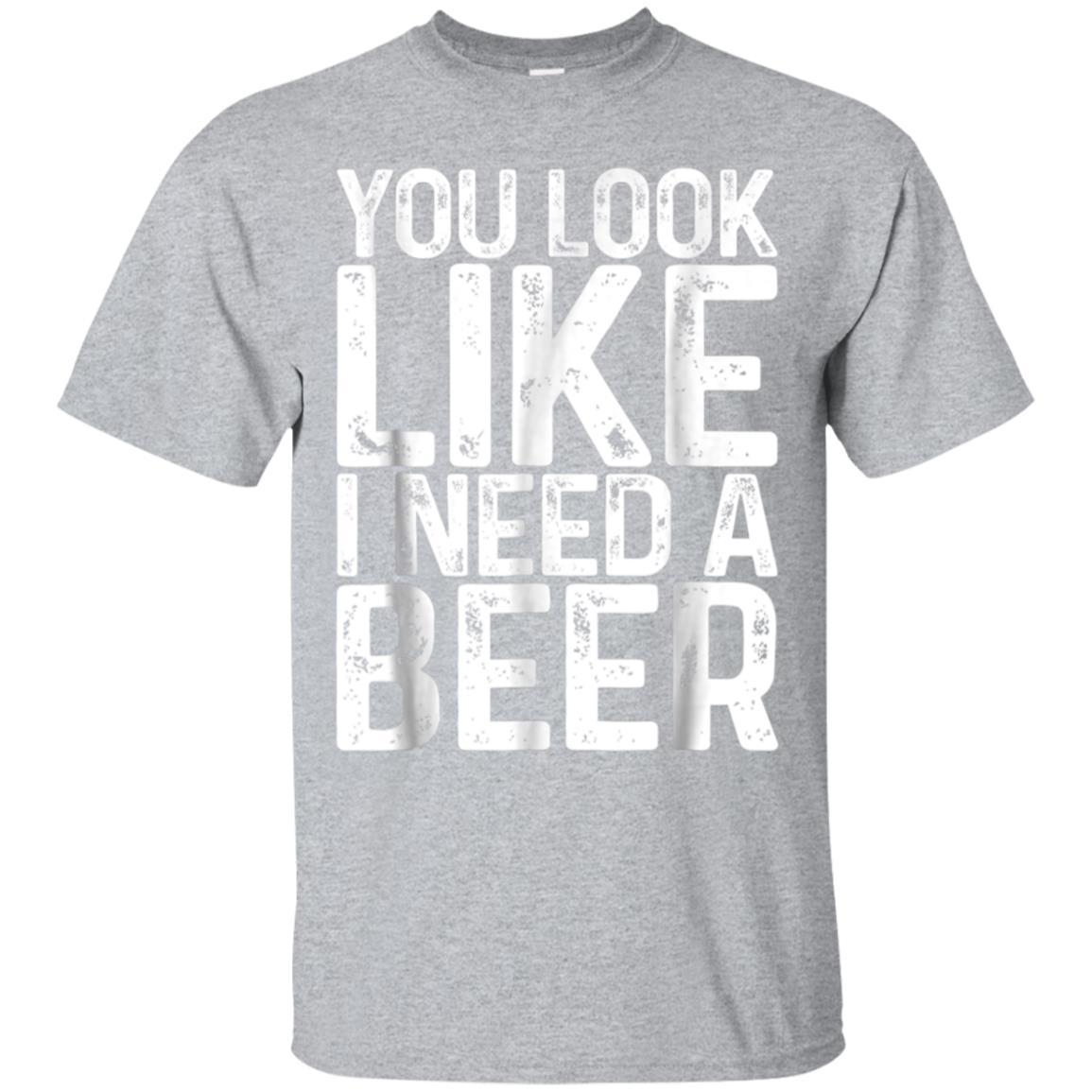 You Look Like I Need A Beer T-Shirt Drinking Gift Shirt 99promocode