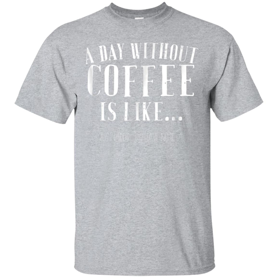 A Day Without Coffee Is Like I Have No Idea Funny Shirt Tee 99promocode