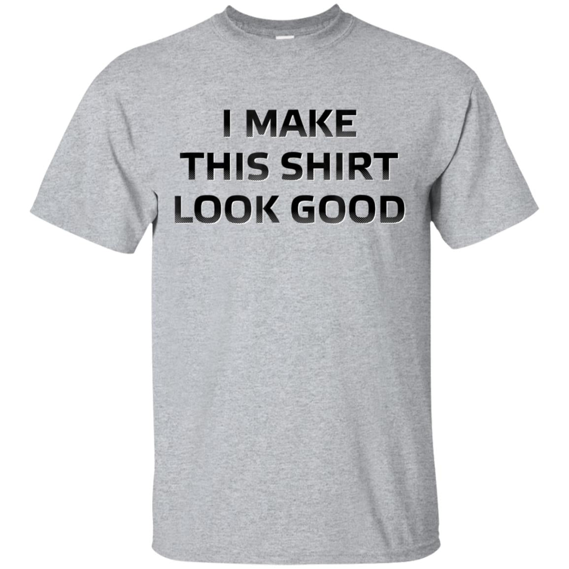 I Make This Shirt Look GOOD T Shirt- Funny Quote Gift Tshirt 99promocode