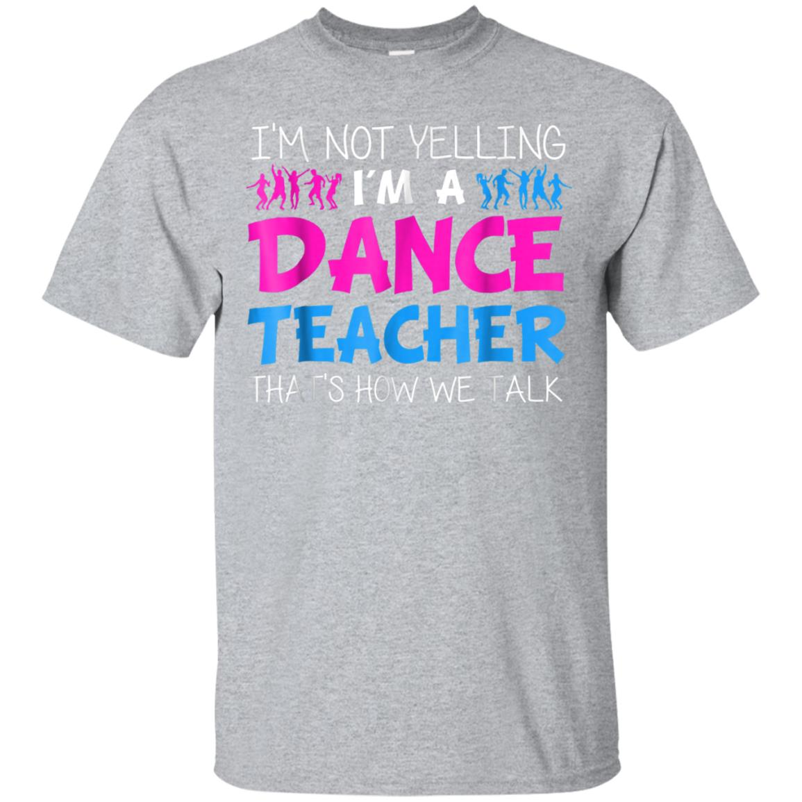 I'm Not Yelling I'm A Dance Teacher T-shirt 99promocode