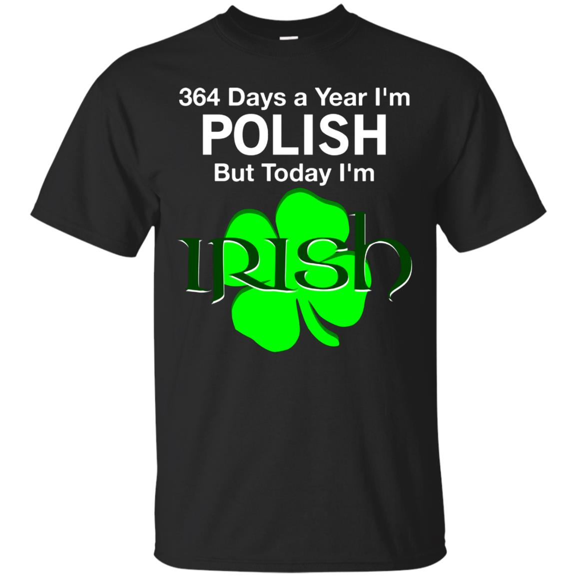 364 Days A Year I'm Polish, But Today I'm Irish T Shirt 99promocode