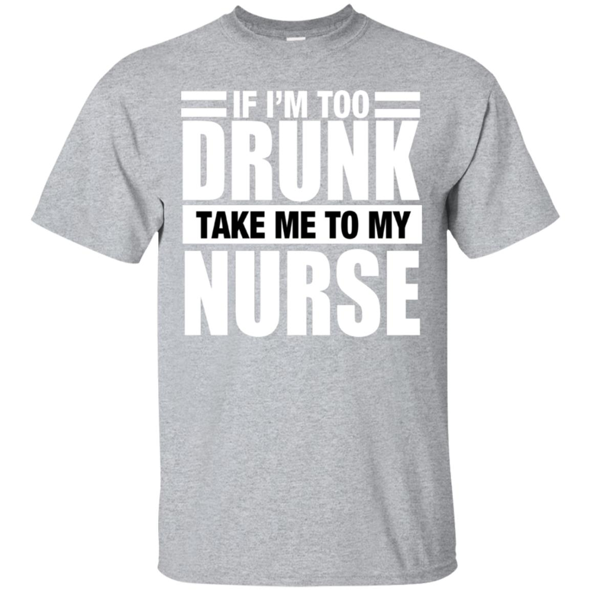 If I'm Too Drunk Take Me To My Nurse T-shirt 99promocode