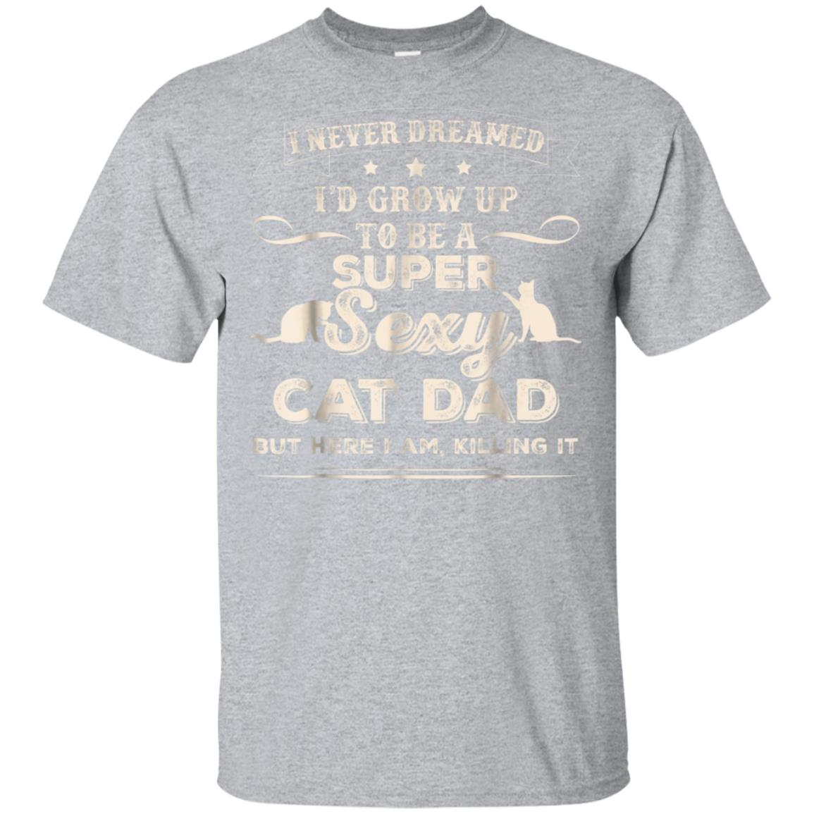 Mens I Never Dreamed I'd Grow Up To Be A Sexy Cat Dad T-Shirt 99promocode