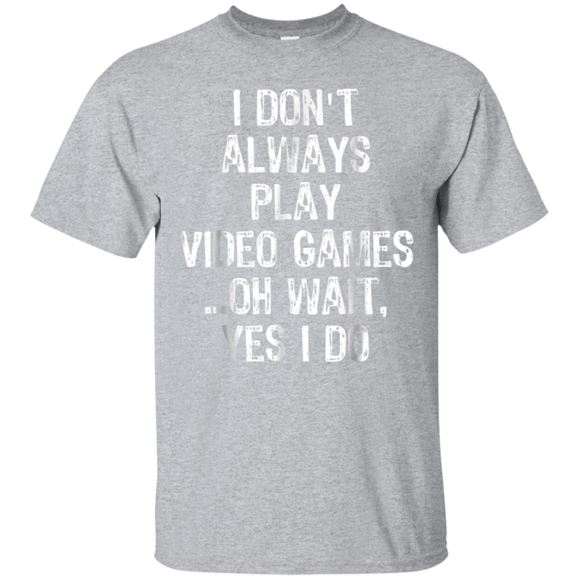 I Don't Always Play Video Games ...Oh Wait, Yes I Do T Shirt 99promocode