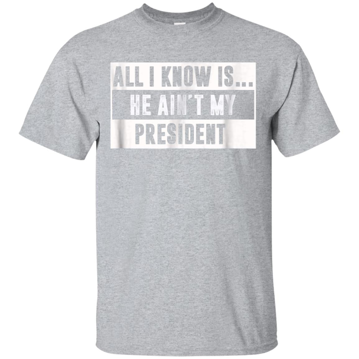ALL I KNOW IS.. HE AINT MY PRESIDENT T-Shirt 99promocode