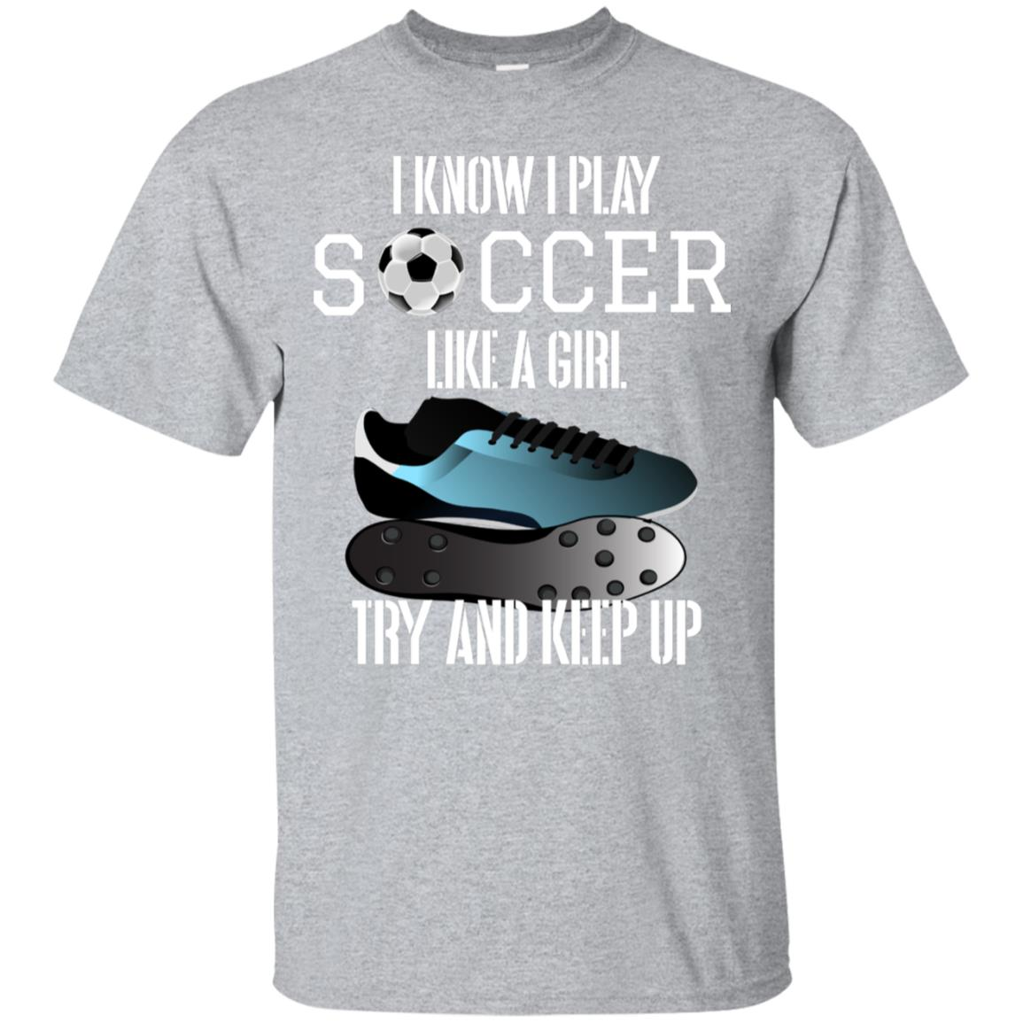 I know I play Soccer like a girl Try and keep up T-Shirt 99promocode