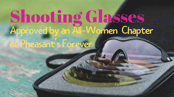 Shooting Glasses Approved by an All-Women Chapter of Pheasant's Forever