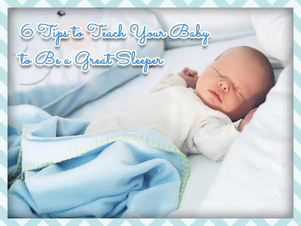 6 Tips to Teach Your Baby to Be a Great Sleeper