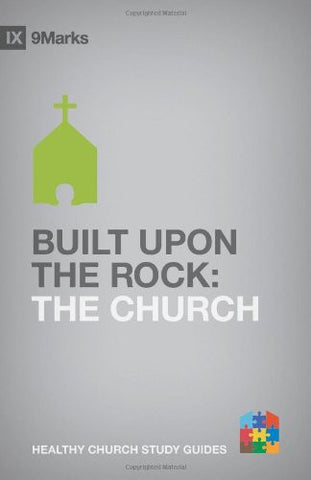 Built upon the Rock: The Church (9Marks: Healthy Church Study Guides)
